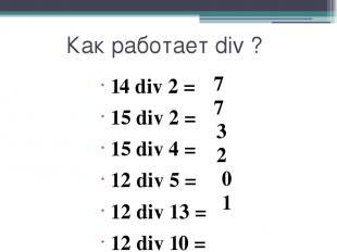 Как работает div ? 14 div 2 = 15 div 2 = 15 div 4 = 12 div 5 = 12 div 13 = 12 di
