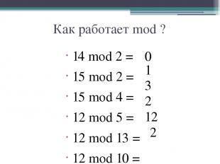 Как работает mod ? 14 mod 2 = 15 mod 2 = 15 mod 4 = 12 mod 5 = 12 mod 13 = 12 mo