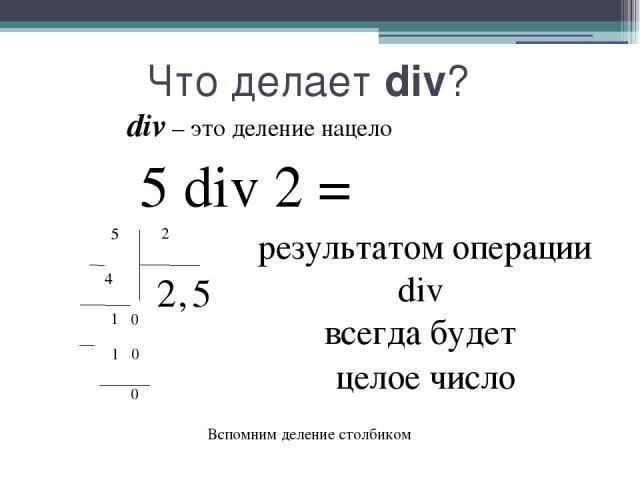 Что делает div? div – это деление нацело 5 div 2 = результатом операции div всегда будет 5 4 2 2 1 0 0 1 0 , 5 целое число Вспомним деление столбиком