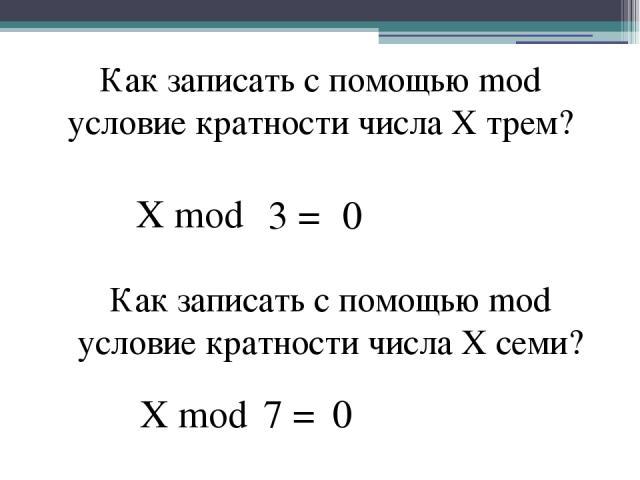 Как записать с помощью mod условие кратности числа X трем? X mod 0 Как записать с помощью mod условие кратности числа X семи? X mod 0 3 = 7 =