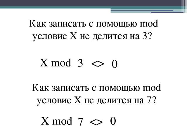 Как записать с помощью mod условие X не делится на 3? X mod Как записать с помощью mod условие X не делится на 7? X mod 3 7 0 0