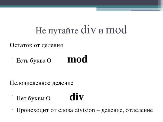 Не путайте div и mod Остаток от деления Есть буква О mod Целочисленное деление Нет буквы О div Происходит от слова division – деление, отделение