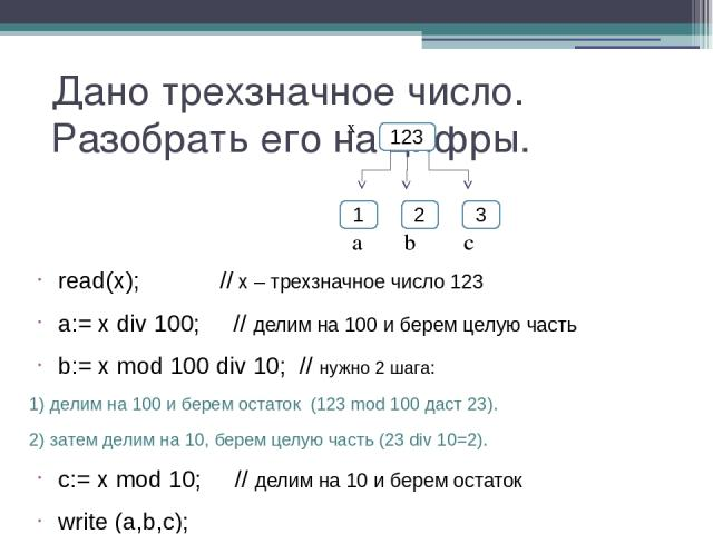 Дано трехзначное число. Разобрать его на цифры. read(x); // х – трехзначное число 123 a:= x div 100; // делим на 100 и берем целую часть b:= x mod 100 div 10; // нужно 2 шага: 1) делим на 100 и берем остаток (123 mod 100 даст 23). 2) затем делим на …