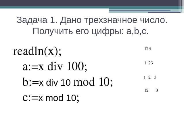 Задача 1. Дано трехзначное число. Получить его цифры: a,b,c. readln(x); a:=x div 100; b:=x div 10 mod 10; c:=x mod 10; 1 12 1 23 3 3 2 123
