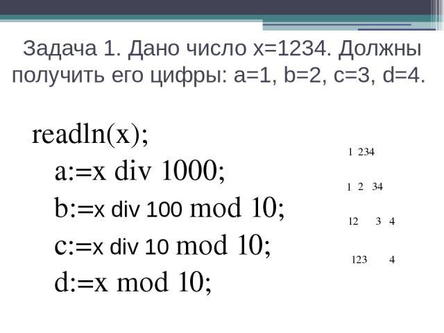 Задача 1. Дано число х=1234. Должны получить его цифры: a=1, b=2, c=3, d=4. readln(x); a:=x div 1000; b:=x div 100 mod 10; c:=x div 10 mod 10; d:=x mod 10; 1 12 123 1 234 34 3 2 4 4