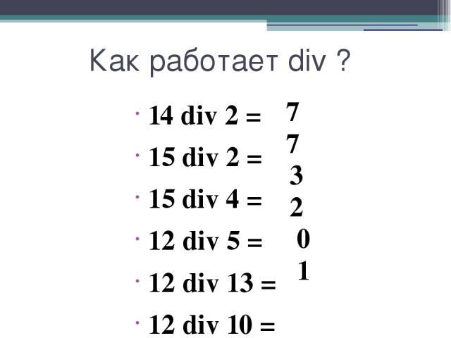 Как работает div ? 14 div 2 = 15 div 2 = 15 div 4 = 12 div 5 = 12 div 13 = 12 div 10 = 7 7 3 2 0 1