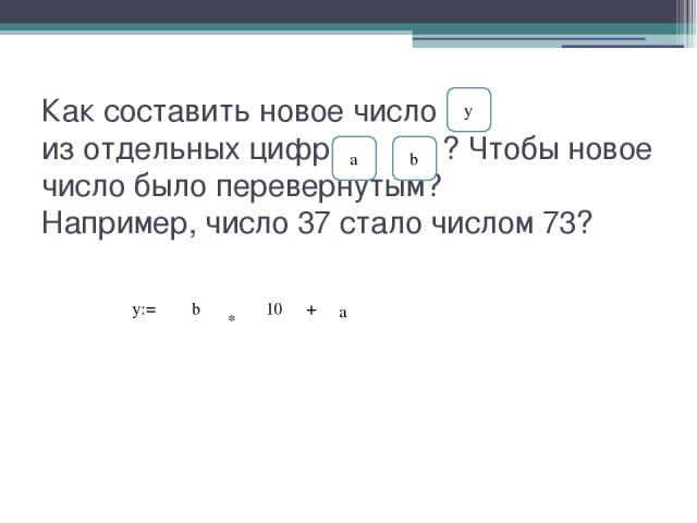 Как составить новое число из отдельных цифр ? Чтобы новое число было перевернутым? Например, число 37 стало числом 73? a b y y:= b * 10 + a
