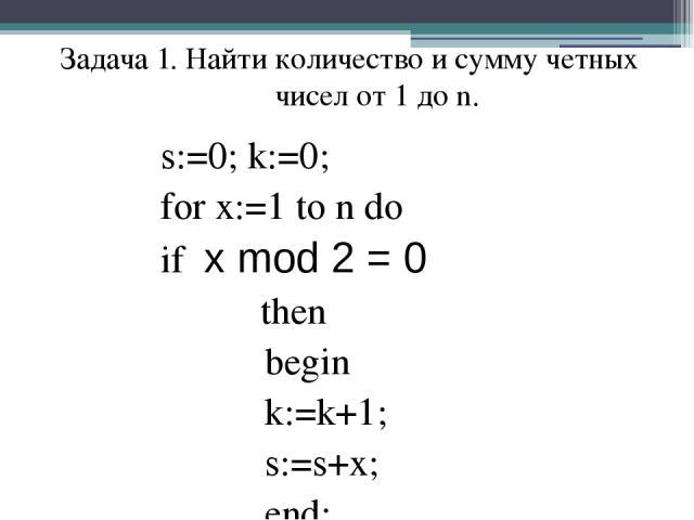 s:=0; k:=0; for x:=1 to n do if x mod 2 = 0 then begin k:=k+1; s:=s+x; end; Задача 1. Найти количество и сумму четных чисел от 1 до n.