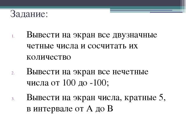 Задание: Вывести на экран все двузначные четные числа и сосчитать их количество Вывести на экран все нечетные числа от 100 до -100; Вывести на экран числа, кратные 5, в интервале от А до В