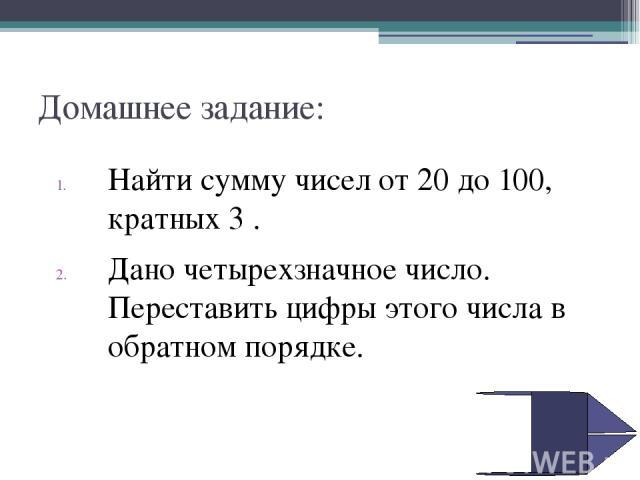 Домашнее задание: Найти сумму чисел от 20 до 100, кратных 3 . Дано четырехзначное число. Переставить цифры этого числа в обратном порядке.