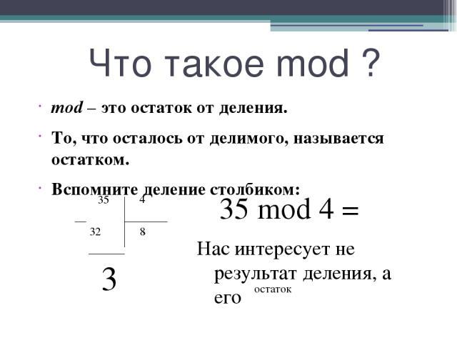 Что такое mod ? mod – это остаток от деления. То, что осталось от делимого, называется остатком. Вспомните деление столбиком: Нас интересует не результат деления, а его 35 32 4 8 3 35 mod 4 = остаток