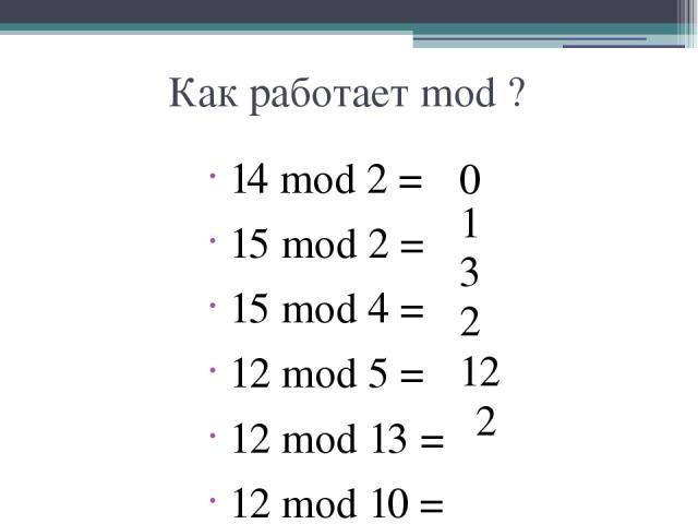 Как работает mod ? 14 mod 2 = 15 mod 2 = 15 mod 4 = 12 mod 5 = 12 mod 13 = 12 mod 10 = 0 1 3 2 12 2