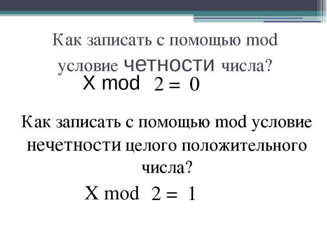 Как записать с помощью mod условие четности числа? X mod Как записать с помощью mod условие нечетности целого положительного числа? 0 2 = X mod 1 2 =