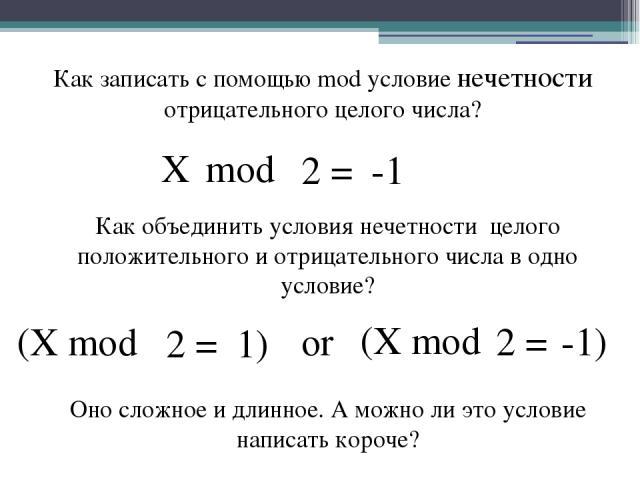 Как записать с помощью mod условие нечетности отрицательного целого числа? (X mod 1) 2 = Как объединить условия нечетности целого положительного и отрицательного числа в одно условие? (X mod -1) 2 = or mod -1 2 = X Оно сложное и длинное. А можно ли …