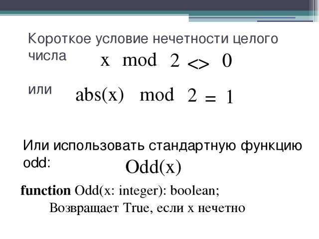 Короткое условие нечетности целого числа или mod 0 2 x Odd(x) Или использовать стандартную функцию odd: function Odd(x: integer): boolean; Возвращает True, если x нечетно mod 1 2 abs(x) =