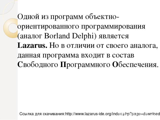 Одной из программ объектно-ориентированного программирования (аналог Borland Delphi) является Lazarus. Но в отличии от своего аналога, данная программа входит в состав Свободного Программного Обеспечения. http://www.lazarus-ide.org/index.php?page=do…