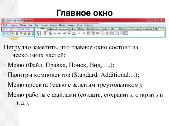 Главное окно Нетрудно заметить, что главное окно состоит из нескольких частей: Меню (Файл, Правка, Поиск, Вид, …); Палитры компонентов (Standard, Additional…); Меню проекта (меню с зеленым треугольником); Меню работы с файлами (создать, сохранить, о…