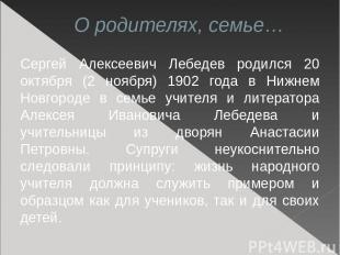 О родителях, семье… Сергей Алексеевич Лебедев родился 20 октября (2 ноября) 1902