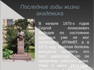 Последние годы жизни академика В начале 1970-х годов Сергей Алексеевич Лебедев п