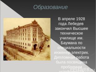Образование В апреле 1928 года Лебедев закончил Высшее техническое училище им. Б