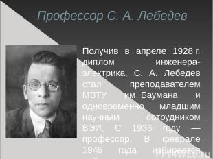Профессор С. А. Лебедев Получив в апреле 1928г. диплом инженера-электрика, С. А
