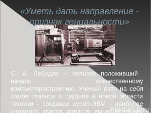 «Уметь дать направление - признак гениальности» С. А. Лебедев – человек положивш