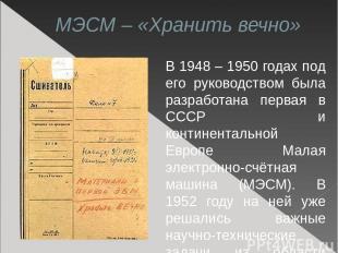 МЭСМ – «Хранить вечно» В 1948 – 1950 годах под его руководством была разработана
