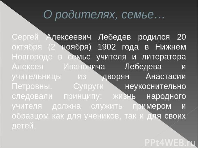 О родителях, семье… Сергей Алексеевич Лебедев родился 20 октября (2 ноября) 1902 года в Нижнем Новгороде в семье учителя и литератора Алексея Ивановича Лебедева и учительницы из дворян Анастасии Петровны. Супруги неукоснительно следовали принципу: ж…