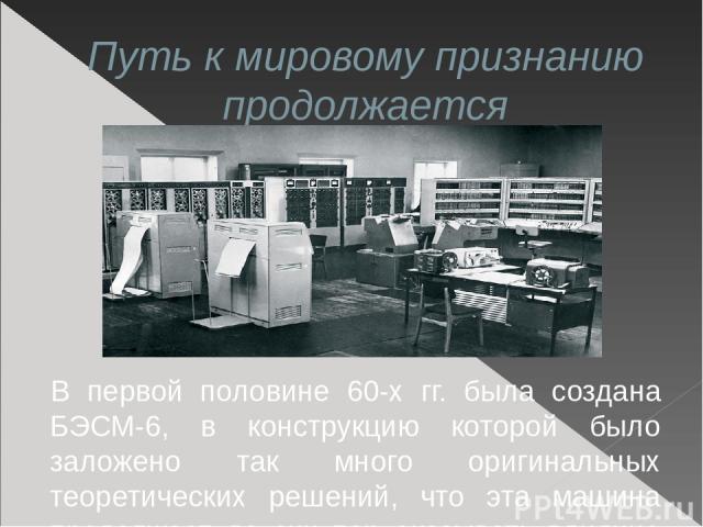 Путь к мировому признанию продолжается В первой половине 60-х гг. была создана БЭСМ-6, в конструкцию которой было заложено так много оригинальных теоретических решений, что эта машина продолжает до сих пор оказывать влияние на развитие отечественной…