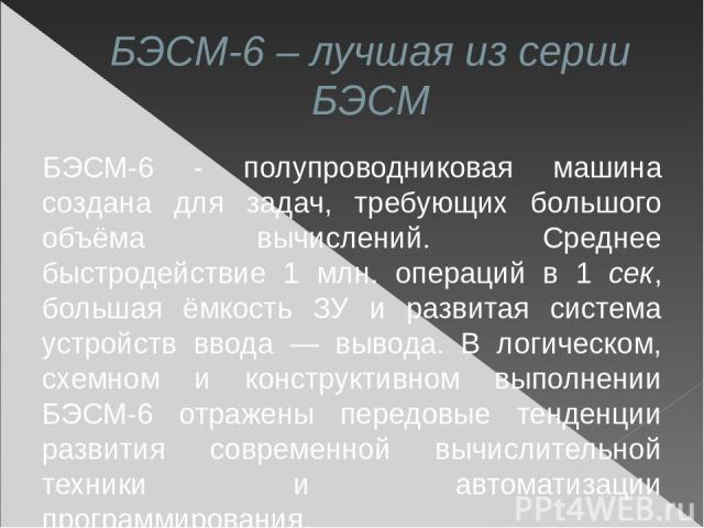 БЭСМ-6 – лучшая из серии БЭСМ БЭСМ-6 - полупроводниковая машина создана для задач, требующих большого объёма вычислений. Среднее быстродействие 1 млн. операций в 1 сек, большая ёмкость ЗУ и развитая система устройств ввода — вывода. В логическом, сх…