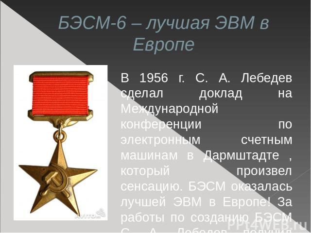БЭСМ-6 – лучшая ЭВМ в Европе В 1956 г. С. А. Лебедев сделал доклад на Международной конференции по электронным счетным машинам в Дармштадте , который произвел сенсацию. БЭСМ оказалась лучшей ЭВМ в Европе! За работы по созданию БЭСМ С. А. Лебедев пол…