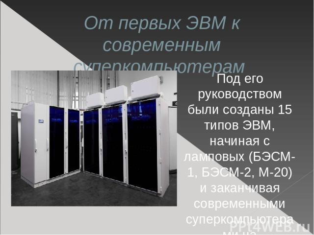 От первых ЭВМ к современным суперкомпьютерам Под его руководством были созданы 15 типов ЭВМ, начиная с ламповых (БЭСМ-1, БЭСМ-2, М-20) и заканчивая современными суперкомпьютерами на интегральных схемах.
