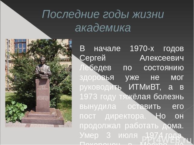 Последние годы жизни академика В начале 1970-х годов Сергей Алексеевич Лебедев по состоянию здоровья уже не мог руководить ИТМиВТ, а в 1973 году тяжёлая болезнь вынудила оставить его пост директора. Но он продолжал работать дома. Умер 3 июля 1974го…