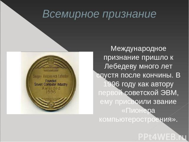 Всемирное признание Международное признание пришло к Лебедеву много лет спустя после кончины. В 1996году как автору первой советской ЭВМ, ему присвоили звание «Пионера компьютеростроения».