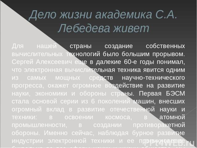 Дело жизни академика С.А. Лебедева живет Для нашей страны создание собственных вычислительных технологий было большим прорывом. Сергей Алексеевич еще в далекие 60-е годы понимал, что электронная вычислительная техника явится одним из самых мощных ср…