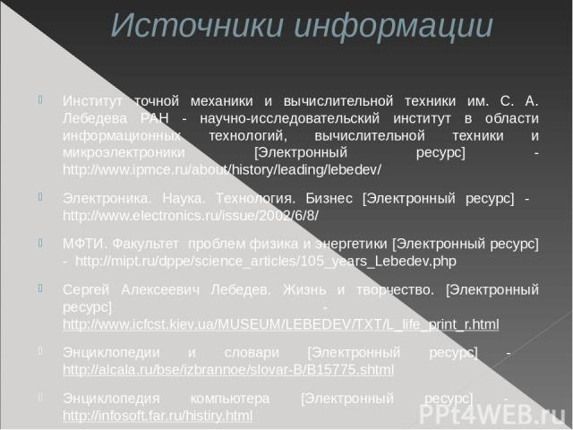 Источники информации Институт точной механики и вычислительной техники им. С. А. Лебедева РАН - научно-исследовательский институт в области информационных технологий, вычислительной техники и микроэлектроники [Электронный ресурс] - http://www.ipmce.…