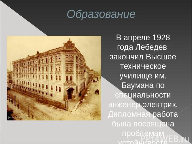Образование В апреле 1928 года Лебедев закончил Высшее техническое училище им. Баумана по специальности инженер-электрик. Дипломная работа была посвящена проблемам устойчивости энергосистем, создававшихся по плану ГОЭЛРО.