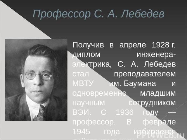 Профессор С. А. Лебедев Получив в апреле 1928г. диплом инженера-электрика, С. А. Лебедев стал преподавателем МВТУ им.Баумана и одновременно младшим научным сотрудником ВЭИ. С 1936 году — профессор. В феврале 1945 года избирается действительным чле…