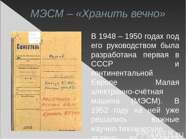 МЭСМ – «Хранить вечно» В 1948 – 1950 годах под его руководством была разработана первая в СССР и континентальной Европе Малая электронно-счётная машина (МЭСМ). В 1952 году на ней уже решались важные научно-технические задачи из области термоядерных …