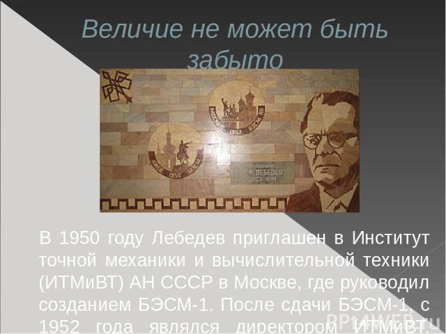 Величие не может быть забыто В 1950 году Лебедев приглашен в Институт точной механики и вычислительной техники (ИТМиВТ) АН СССР в Москве, где руководил созданием БЭСМ-1. После сдачи БЭСМ-1, c 1952 года являлся директором ИТМиВТ. Институт впоследстви…