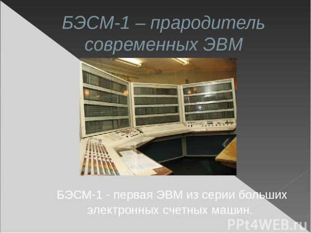 БЭСМ-1 – прародитель современных ЭВМ БЭСМ-1 - первая ЭВМ из серии больших электронных счетных машин.