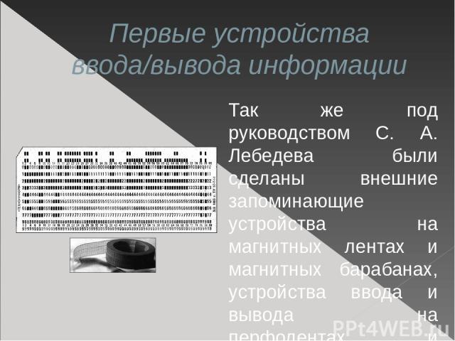 Первые устройства ввода/вывода информации Так же под руководством С. А. Лебедева были сделаны внешние запоминающие устройства на магнитных лентах и магнитных барабанах, устройства ввода и вывода на перфолентах и перфокартах, быстродействующие печата…