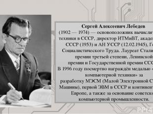 Сергей Алексеевич Лебедев (1902—1974)— основоположниквычислительной техники