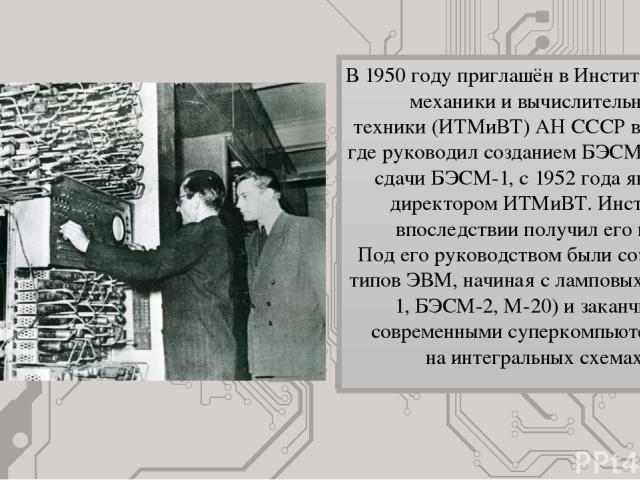 В 1950 году приглашён вИнститут точной механики и вычислительной техники(ИТМиВТ)АН СССРв Москве, где руководил созданиемБЭСМ-1. После сдачи БЭСМ-1, c 1952 года являлся директором ИТМиВТ. Институт впоследствии получил его имя. Под его руководств…