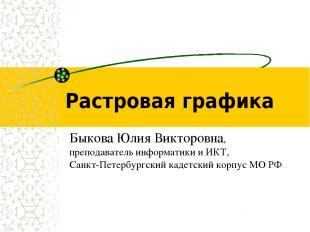 Растровая графика Быкова Юлия Викторовна, преподаватель информатики и ИКТ, Санкт