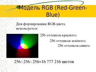 Модель RGB (Red-Green-Blue) 256 оттенков красного; Для формирования RGB-цвета ис