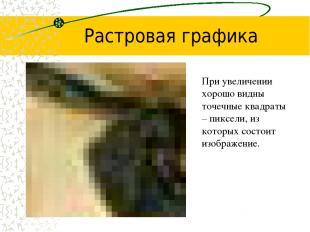 Растровая графика При увеличении хорошо видны точечные квадраты – пиксели, из ко