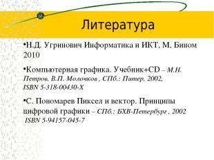 Литература Н.Д. Угринович Информатика и ИКТ, М, Бином 2010 Компьютерная графика.