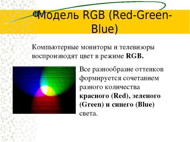 Модель RGB (Red-Green-Blue) Все разнообразие оттенков формируется сочетанием разного количества красного (Red), зеленого (Green) и синего (Blue) света. Компьютерные мониторы и телевизоры воспроизводят цвет в режиме RGB.