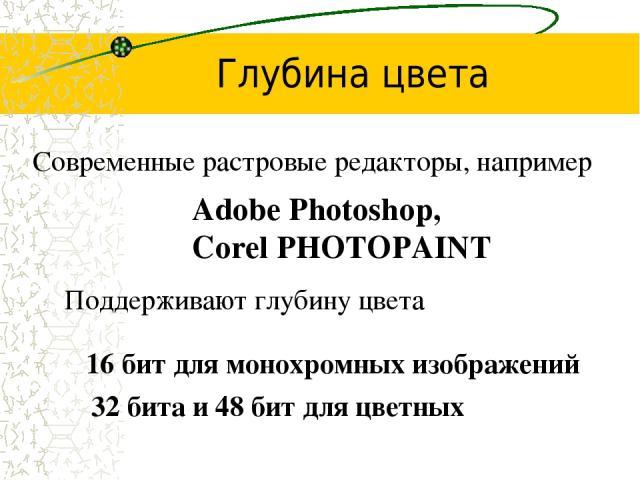 Глубина цвета Современные растровые редакторы, например Adobe Photoshop, Corel PHOTOPAINT Поддерживают глубину цвета 16 бит для монохромных изображений 32 бита и 48 бит для цветных